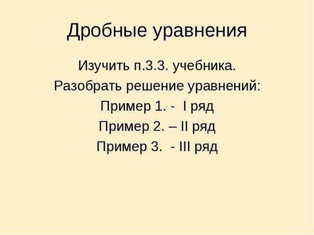 Дробные уравнения Изучить п.3.3. учебника. Разобрать решение уравнений: Приме...