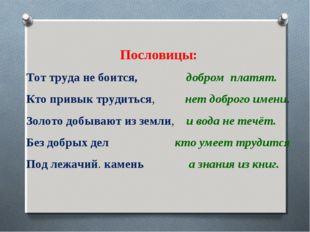 Пословицы: Тот труда не боится, добром платят. Кто привык трудиться, нет доб