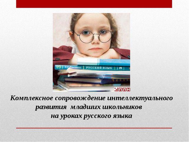 Комплексное сопровождение интеллектуального развития младших школьников на ур...