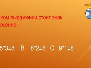 А 5*3=8 В 8*2=6 С 9*1=8 В каком выражении стоит знак «сложение»