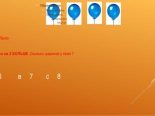 У Вани было а у сани на 3 БОЛЬШЕ .Сколько шариков у сани ? А 6 в 7 с 8