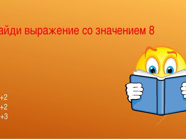 А 6+2 В 5+2 С 4+3 Найди выражение со значением 8