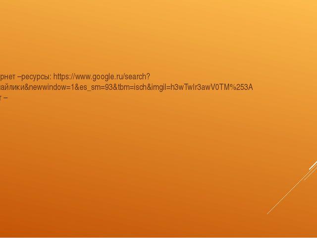 Интернет –ресурсы: https://www.google.ru/search?q=смайлики&newwindow=1&es_sm...