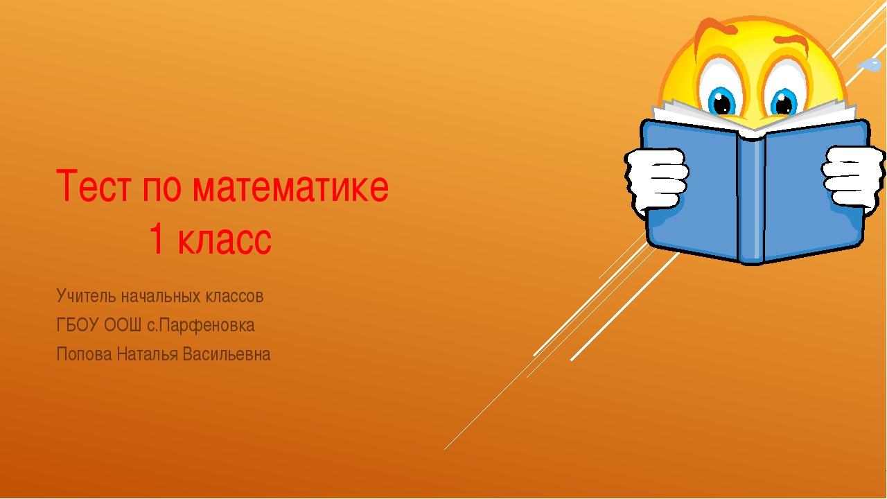 Тест по математике 1 класс Учитель начальных классов ГБОУ ООШ с.Парфеновка По...
