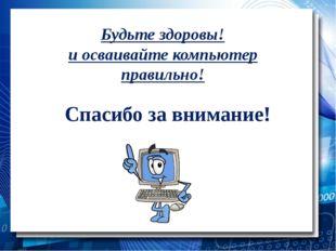 Будьте здоровы! и осваивайте компьютер правильно! Спасибо за внимание!
