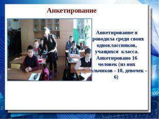 Анкетирование Анкетирование я проводила среди своих одноклассников, учащихся