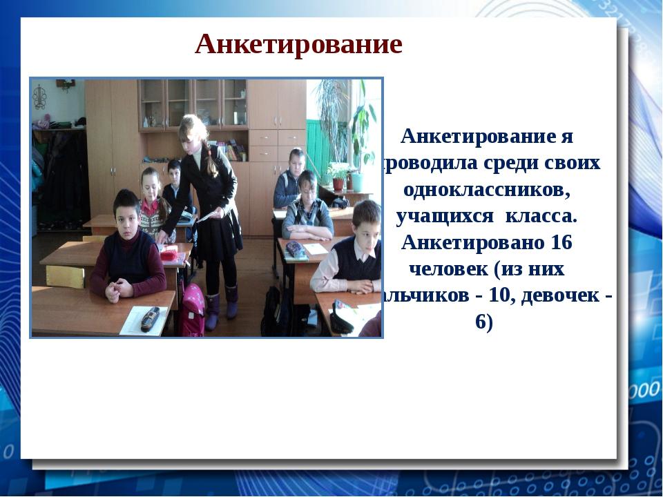 Анкетирование Анкетирование я проводила среди своих одноклассников, учащихся...