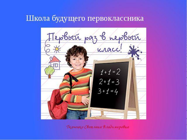 Ткаченко Светлана Владимировна Школа будущего первоклассника