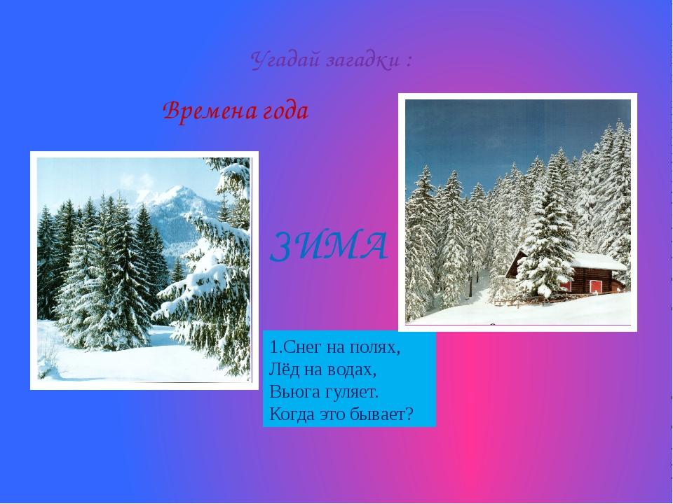 Времена года Угадай загадки : 1.Снег на полях, Лёд на водах, Вьюга гуляет. Ко...