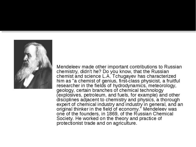 Mendeleev made other important contributions to Russian chemistry, didn't he?...