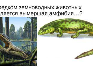 Предком земноводных животных является вымершая амфибия…?