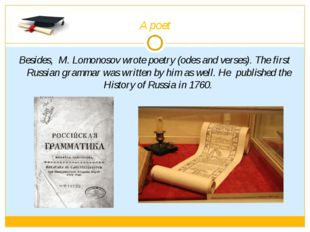 A poet Besides, M. Lomonosov wrote poetry (odes and verses). The first Russia