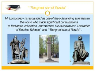 """The great son of Russia"" M. Lomonosov is recognized as one of the outstandin"