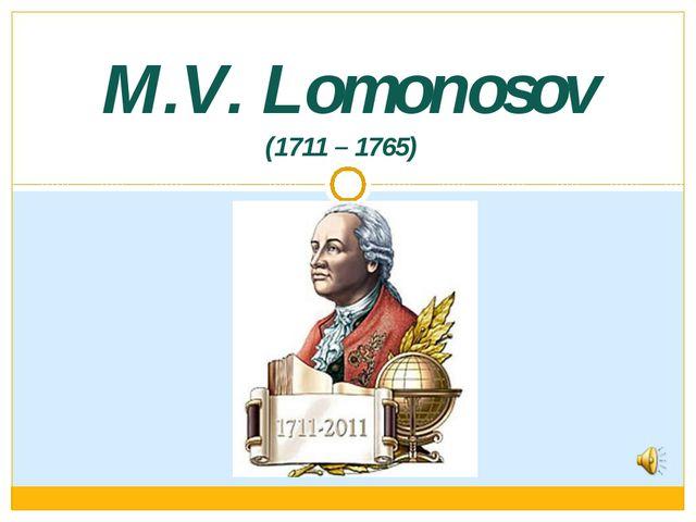 (1711 – 1765) M.V. Lomonosov