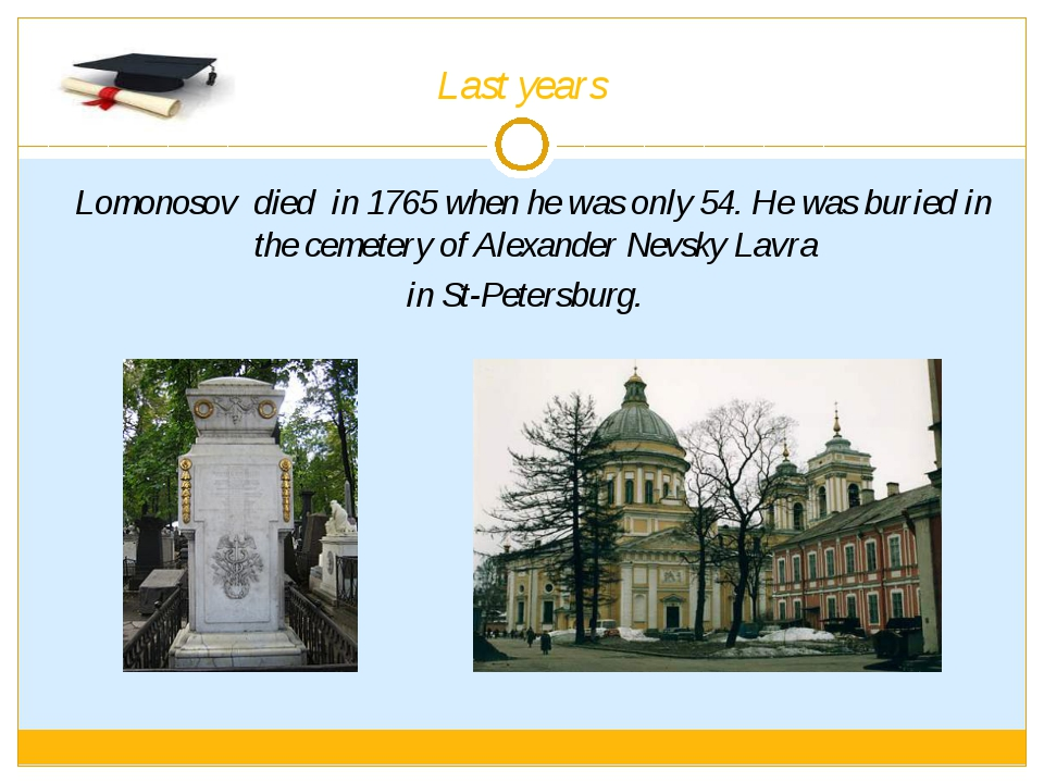 Last years Lomonosov died in 1765 when he was only 54. He was buried in the c...