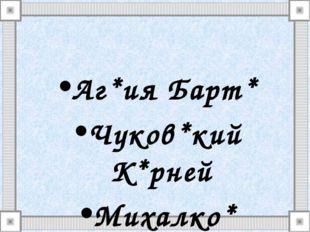 Аг*ия Барт* Чуков*кий К*рней Михалко* Сергей