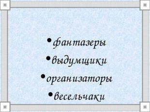 фантазеры выдумщики организаторы весельчаки