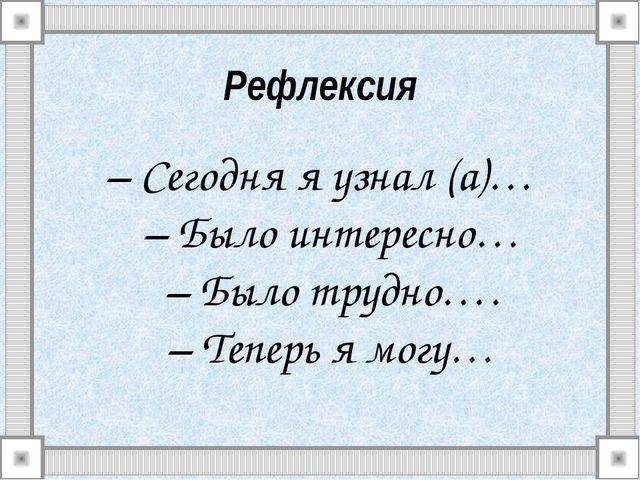 Рефлексия – Сегодня я узнал (а)… – Было интересно… – Было трудно…. – Теперь я...