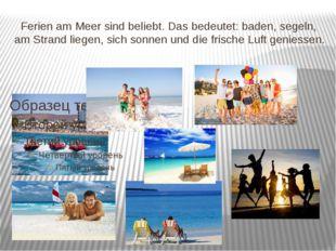 Ferien am Meer sind beliebt. Das bedeutet: baden, segeln, am Strand liegen,
