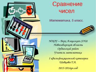 Сравнение чисел Математика, 5 класс. МКОУ – Верх-Алеусская СОШ Новосибирская