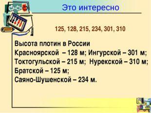 Это интересно Высота плотин в России Красноярской – 128 м; Ингурской – 301 м;