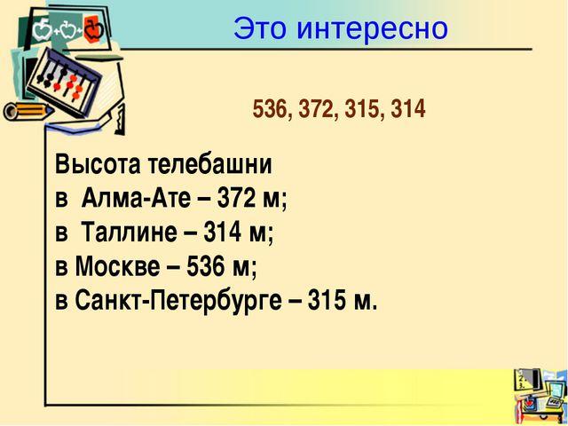 Это интересно Высота телебашни в Алма-Ате – 372 м; в Таллине – 314 м; в Москв...