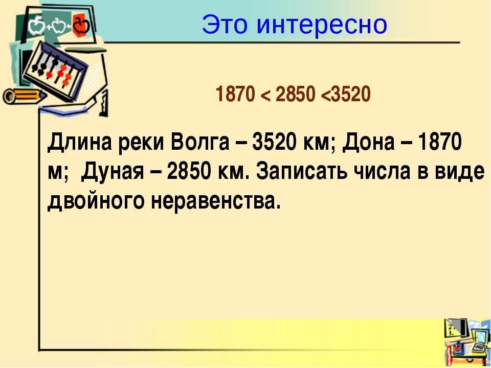 Это интересно Длина реки Волга – 3520 км; Дона – 1870 м; Дуная – 2850 км. Зап...