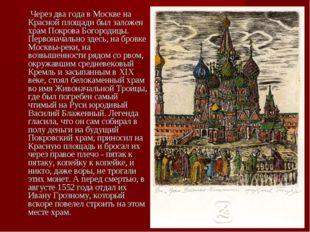 Через два года в Москве на Красной площади был заложен храм Покрова Богороди