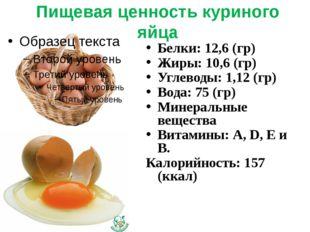 Пищевая ценность куриного яйца Белки: 12,6 (гр) Жиры: 10,6 (гр) Углеводы: 1,1