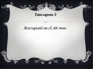 Тапсырма-3 Жасырынған сөзді тап.
