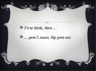 First think, then … .... рет өлшеп, бір рет кес