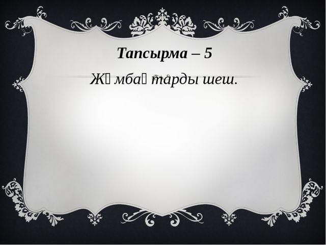 Тапсырма – 5 Жұмбақтарды шеш.