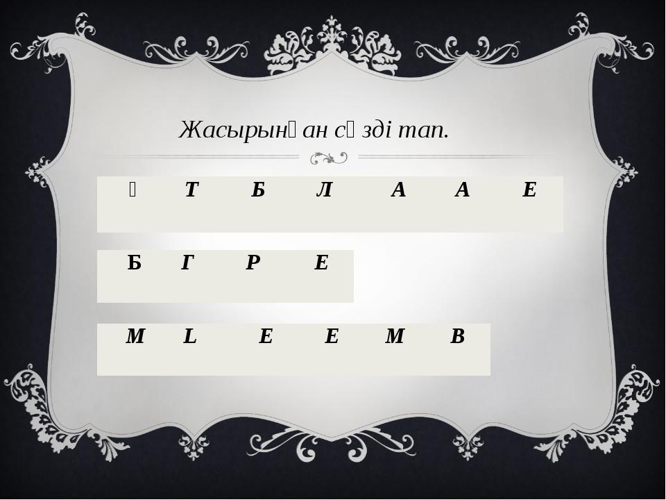 Жасырынған сөзді тап.  Ң Т Б Л А А Е Б Г Р Е M L E E M B