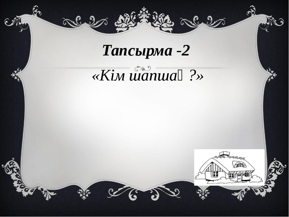 Тапсырма -2 «Кім шапшаң?»
