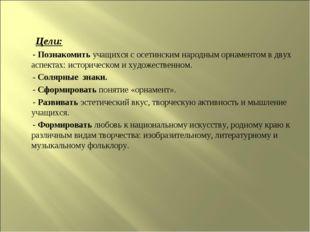 Цели: - Познакомить учащихся с осетинским народным орнаментом в двух аспекта