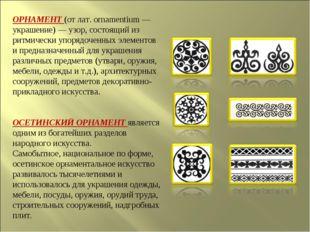 ОРНАМЕНТ (от лат. ornamentium — украшение) — узор, состоящий из ритмически уп