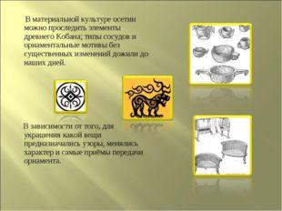 В материальной культуре осетин можно проследить элементы древнего Кобана; ти