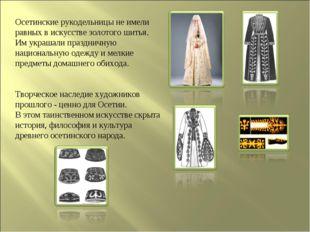 Осетинские рукодельницы не имели равных в искусстве золотого шитья. Им украша