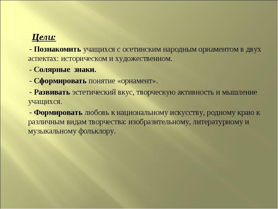 Цели: - Познакомить учащихся с осетинским народным орнаментом в двух аспекта...