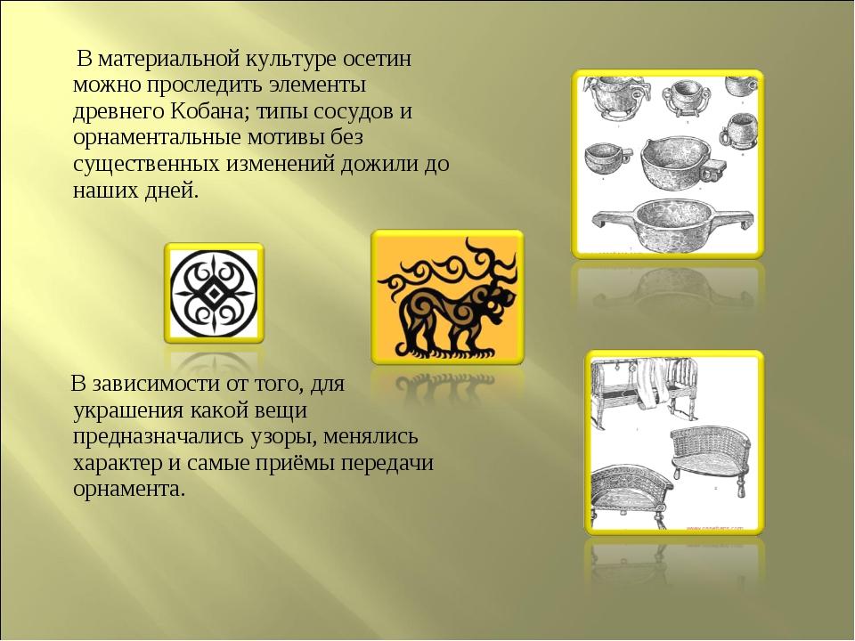 В материальной культуре осетин можно проследить элементы древнего Кобана; ти...