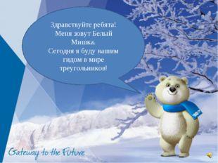 Здравствуйте ребята! Меня зовут Белый Мишка. Сегодня я буду вашим гидом в мир