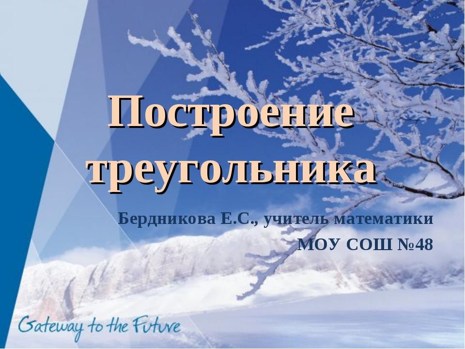 Построение треугольника Бердникова Е.С., учитель математики МОУ СОШ №48
