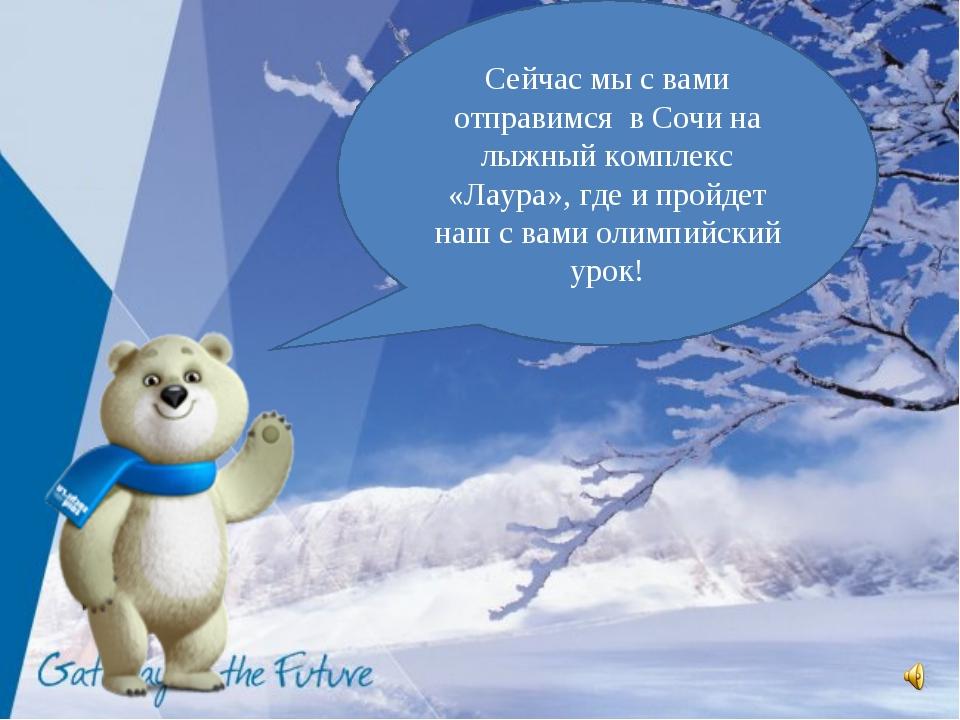 Сейчас мы с вами отправимся в Сочи на лыжный комплекс «Лаура», где и пройдет...