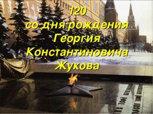 120 со дня рождения Георгия Константиновича Жукова