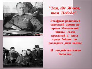 """""""Там, где Жуков, там Победа"""". Эта фраза родилась в советской армии во время М"""