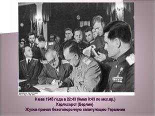 8 мая 1945 года в 22:43 (9мая 0:43 по мск.вр.) Карлсхорст (Берлин) Жуков прин