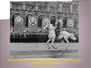 Маршал Жуков принимает триумфальный Парад Победы в Москве 24 июня 1945 г.