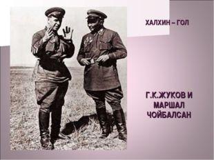 ХАЛХИН – ГОЛ Г.К.ЖУКОВ И МАРШАЛ ЧОЙБАЛСАН