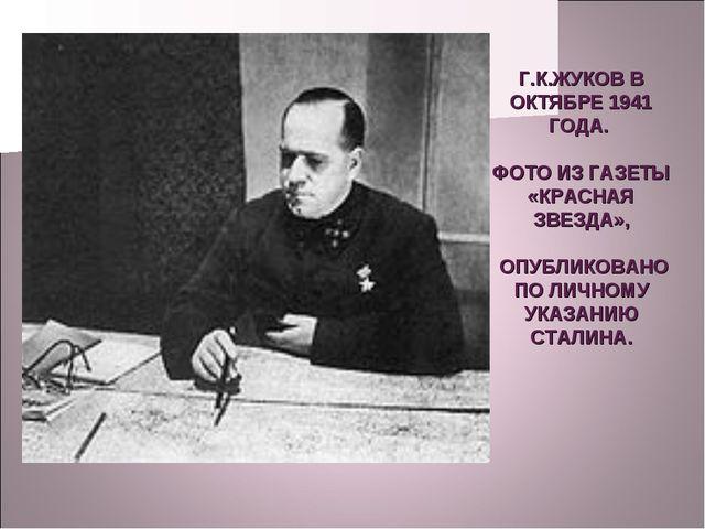 Г.К.ЖУКОВ В ОКТЯБРЕ 1941 ГОДА. ФОТО ИЗ ГАЗЕТЫ «КРАСНАЯ ЗВЕЗДА», ОПУБЛИКОВАНО...