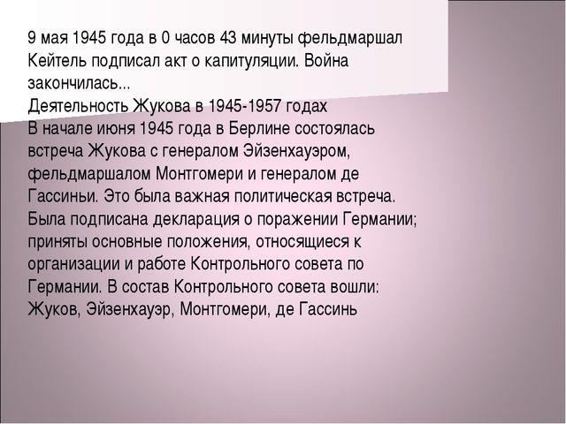 9 мая 1945 года в 0 часов 43 минуты фельдмаршал Кейтель подписал акт о капиту...